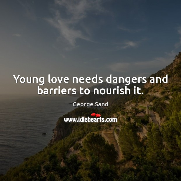 Young love needs dangers and barriers to nourish it. George Sand Picture Quote