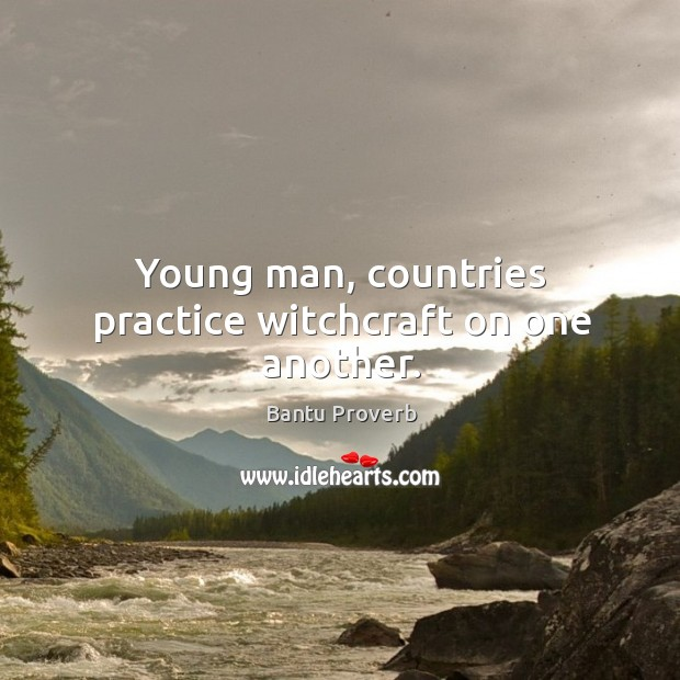Young man, countries practice witchcraft on one another. Bantu Proverbs Image