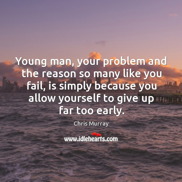 Young man, your problem and the reason so many like you fail, Chris Murray Picture Quote