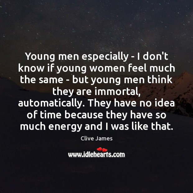 Young men especially – I don't know if young women feel much Image