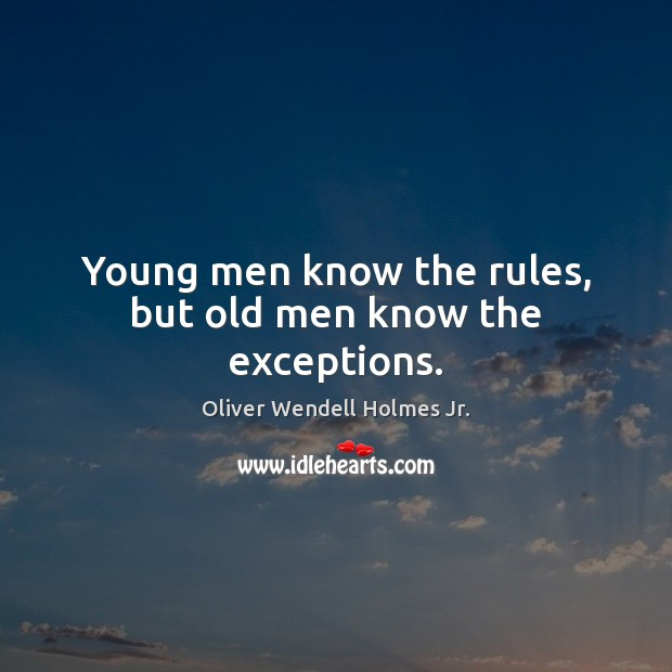 Young men know the rules, but old men know the exceptions. Oliver Wendell Holmes Jr. Picture Quote