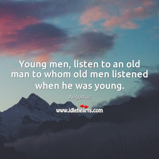 Young men, listen to an old man to whom old men listened when he was young. Image