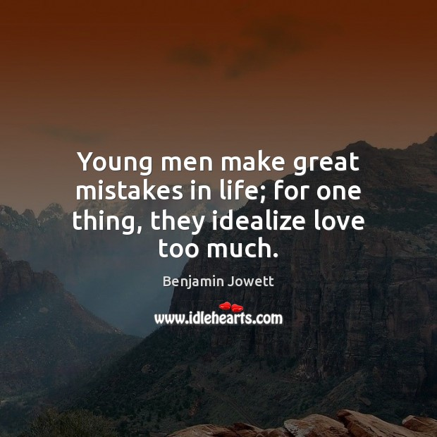 Young men make great mistakes in life; for one thing, they idealize love too much. Benjamin Jowett Picture Quote