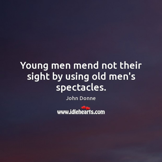 Image, Young men mend not their sight by using old men's spectacles.