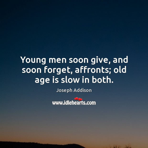 Young men soon give, and soon forget, affronts; old age is slow in both. Joseph Addison Picture Quote