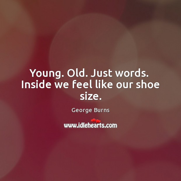 Image, Young. Old. Just words.  Inside we feel like our shoe size.
