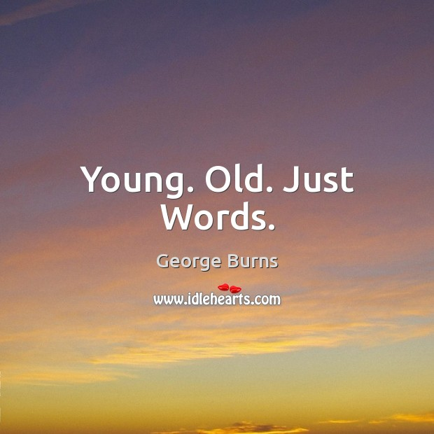 Young. Old. Just Words. George Burns Picture Quote