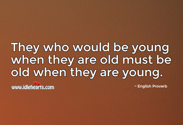 They who would be young when they are old must be old when they are young. English Proverbs Image