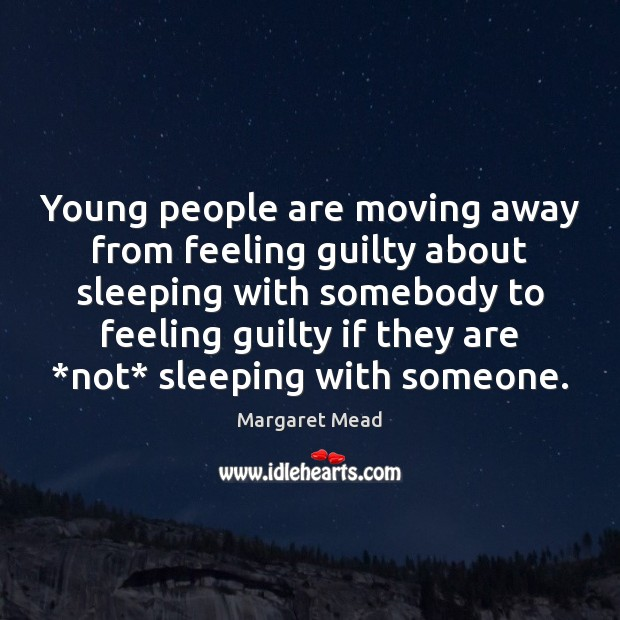 Young people are moving away from feeling guilty about sleeping with somebody Margaret Mead Picture Quote