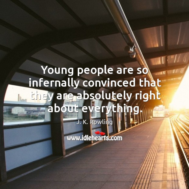 Young people are so infernally convinced that they are absolutely right about everything. Image