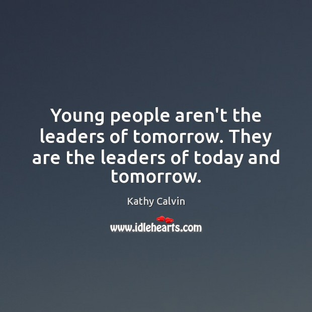 Young people aren't the leaders of tomorrow. They are the leaders of today and tomorrow. Image