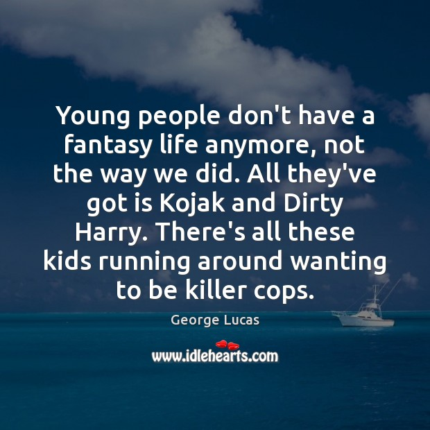 Image, Young people don't have a fantasy life anymore, not the way we