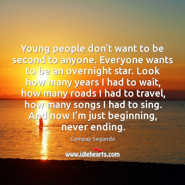 Young people don't want to be second to anyone. Everyone wants to be an overnight star. Image