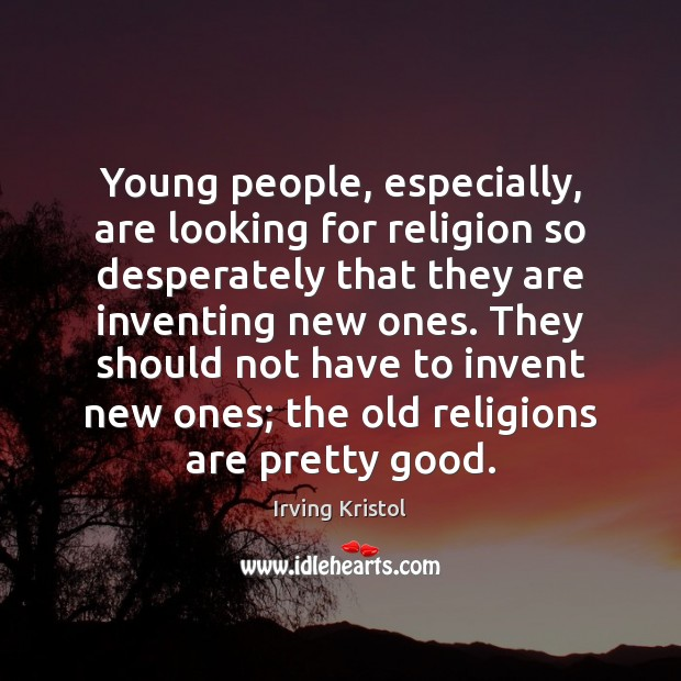 Young people, especially, are looking for religion so desperately that they are Irving Kristol Picture Quote