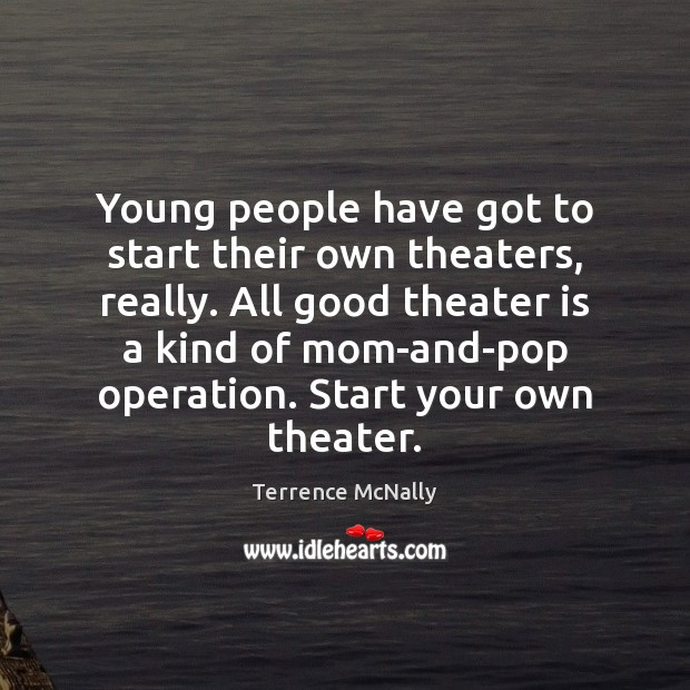 Young people have got to start their own theaters, really. All good Image