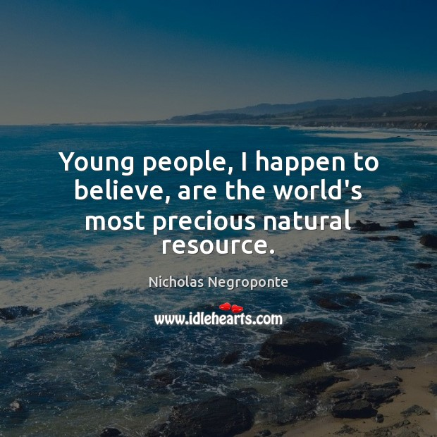 Young people, I happen to believe, are the world's most precious natural resource. Image