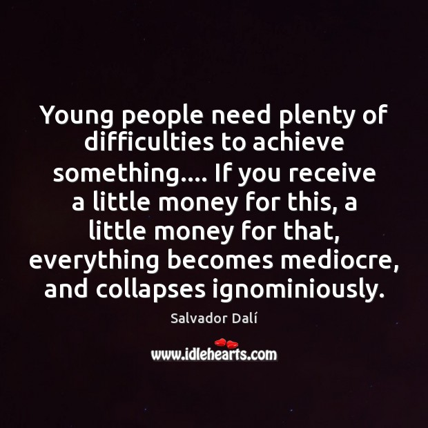 Young people need plenty of difficulties to achieve something…. If you receive Image