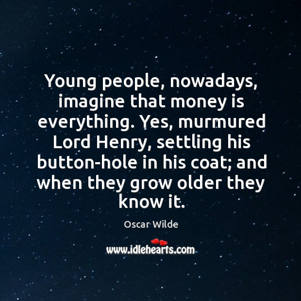 Image, Young people, nowadays, imagine that money is everything. Yes, murmured Lord Henry,