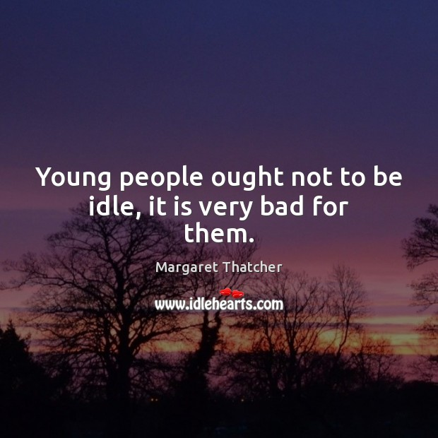 Young people ought not to be idle, it is very bad for them. Image