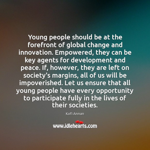 Young people should be at the forefront of global change and innovation. Kofi Annan Picture Quote