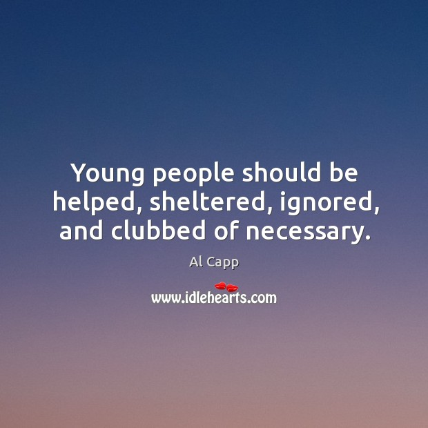 Young people should be helped, sheltered, ignored, and clubbed of necessary. Al Capp Picture Quote