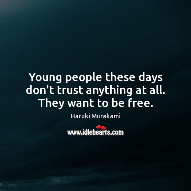 Young people these days don't trust anything at all. They want to be free. Image