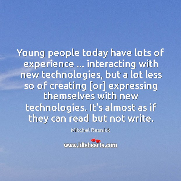 Young people today have lots of experience … interacting with new technologies, but Mitchel Resnick Picture Quote