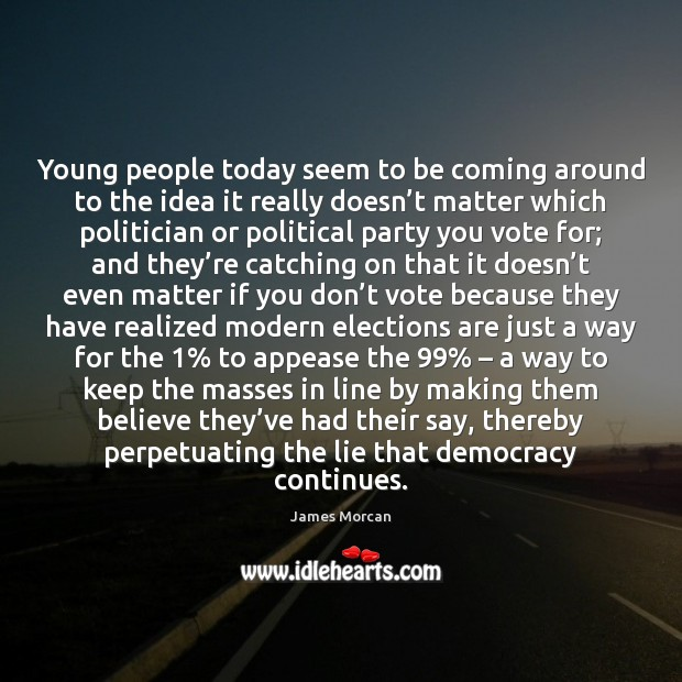 Young people today seem to be coming around to the idea it James Morcan Picture Quote