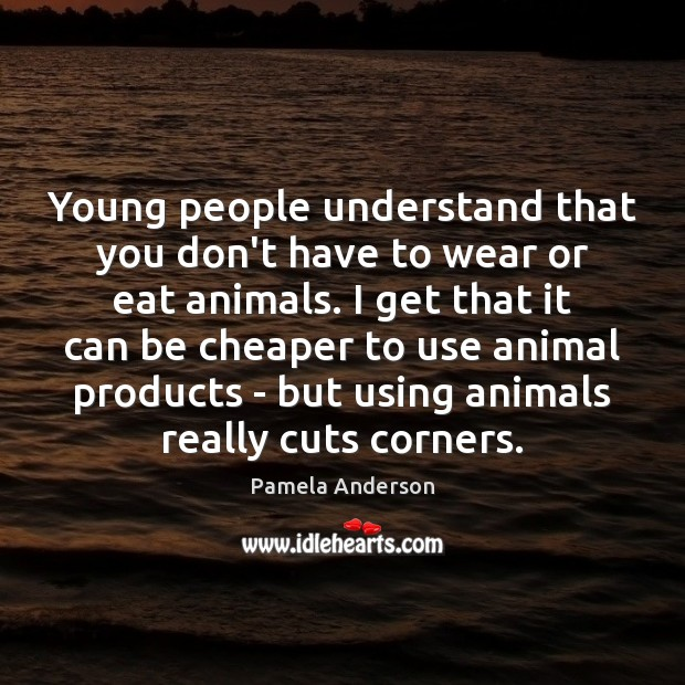 Young people understand that you don't have to wear or eat animals. Pamela Anderson Picture Quote