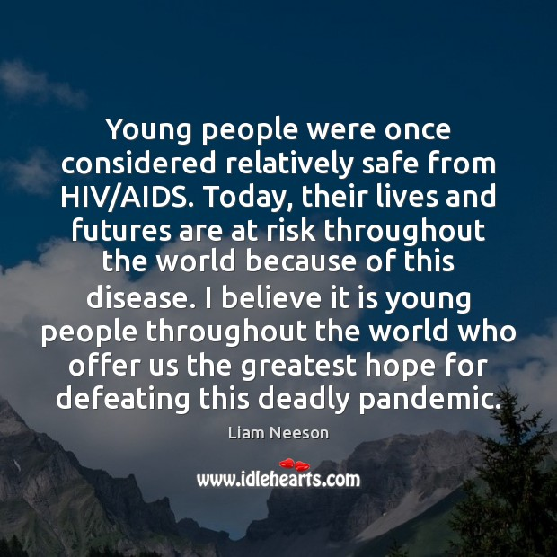 Young people were once considered relatively safe from HIV/AIDS. Today, their Liam Neeson Picture Quote