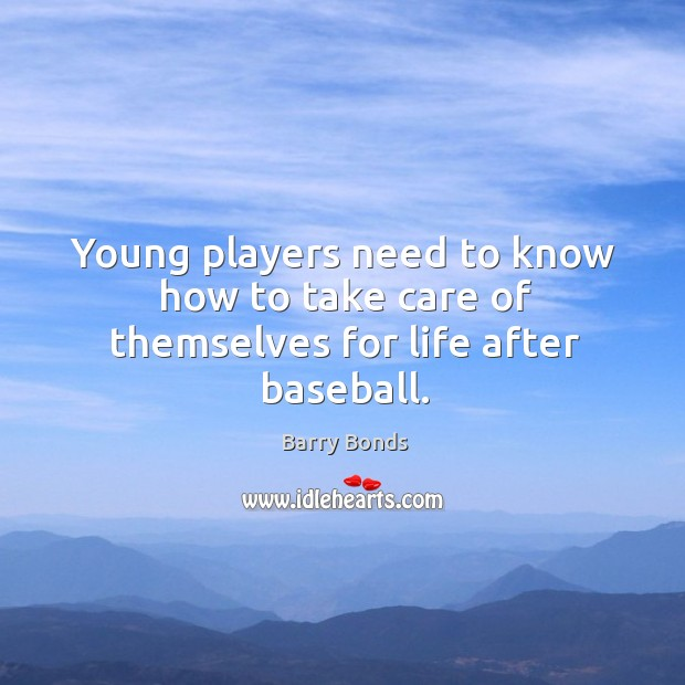 Young players need to know how to take care of themselves for life after baseball. Barry Bonds Picture Quote