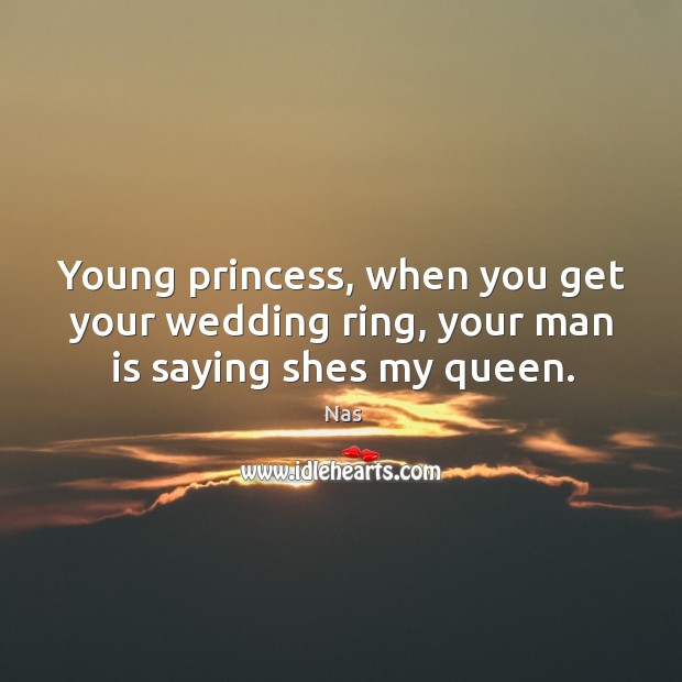 Young princess, when you get your wedding ring, your man is saying shes my queen. Image