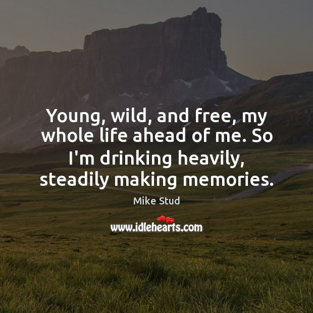 Young, wild, and free, my whole life ahead of me. So I'm Image