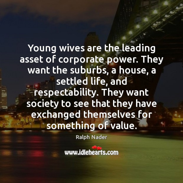 Young wives are the leading asset of corporate power. They want the Ralph Nader Picture Quote