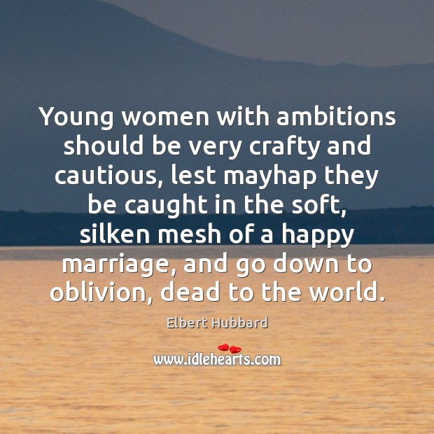 Young women with ambitions should be very crafty and cautious, lest mayhap Elbert Hubbard Picture Quote