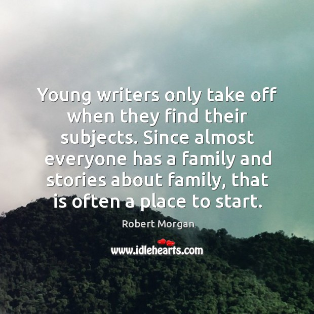 Young writers only take off when they find their subjects. Since almost everyone has a family Robert Morgan Picture Quote