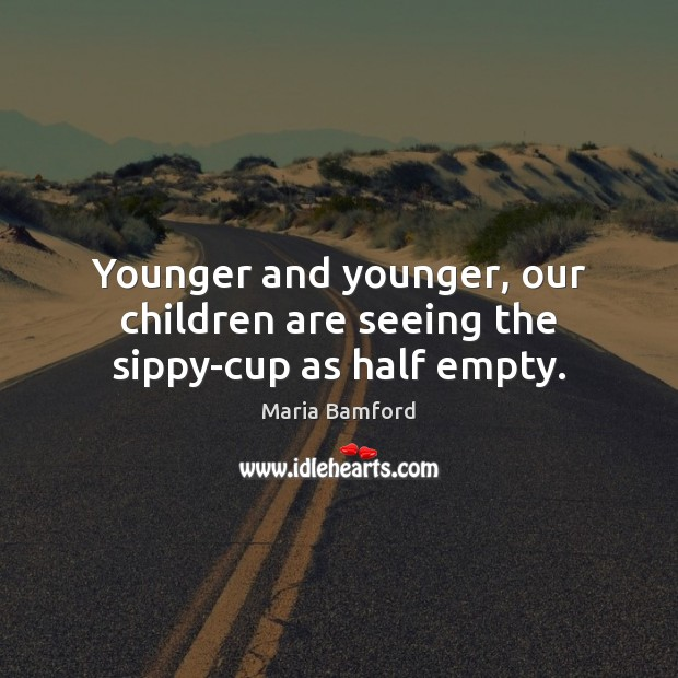 Younger and younger, our children are seeing the sippy-cup as half empty. Maria Bamford Picture Quote
