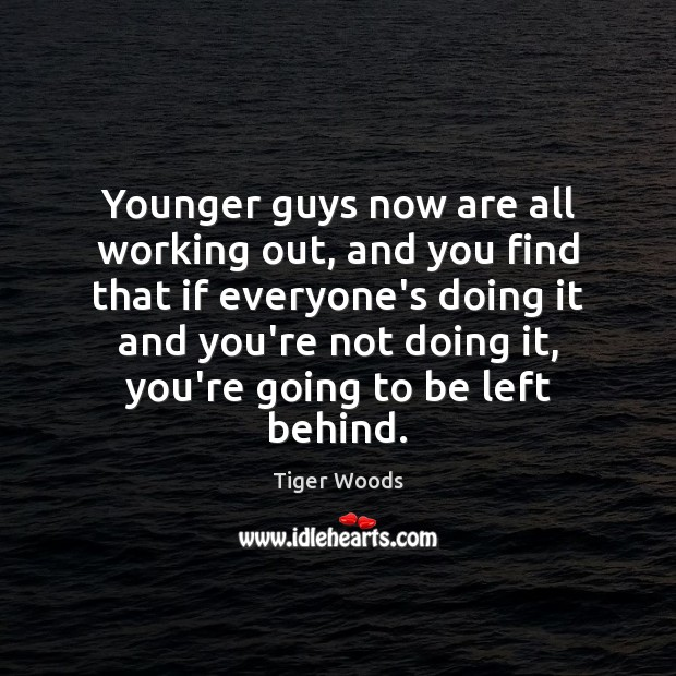 Younger guys now are all working out, and you find that if Tiger Woods Picture Quote