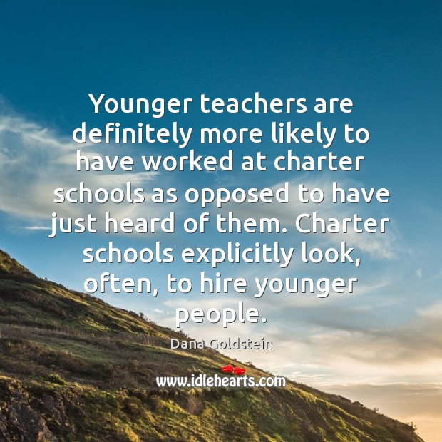 Younger teachers are definitely more likely to have worked at charter schools Dana Goldstein Picture Quote