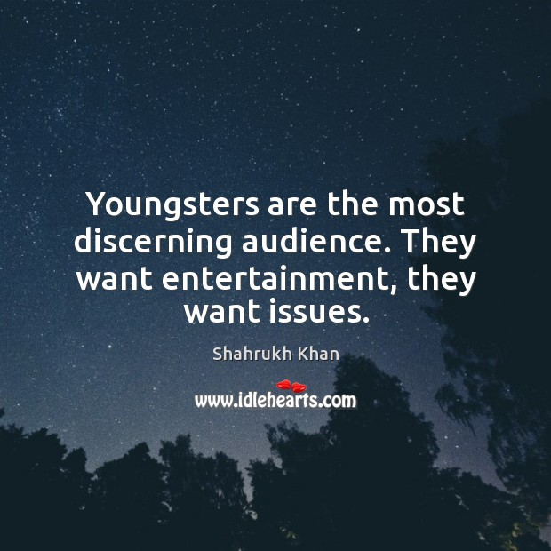 Youngsters are the most discerning audience. They want entertainment, they want issues. Shahrukh Khan Picture Quote