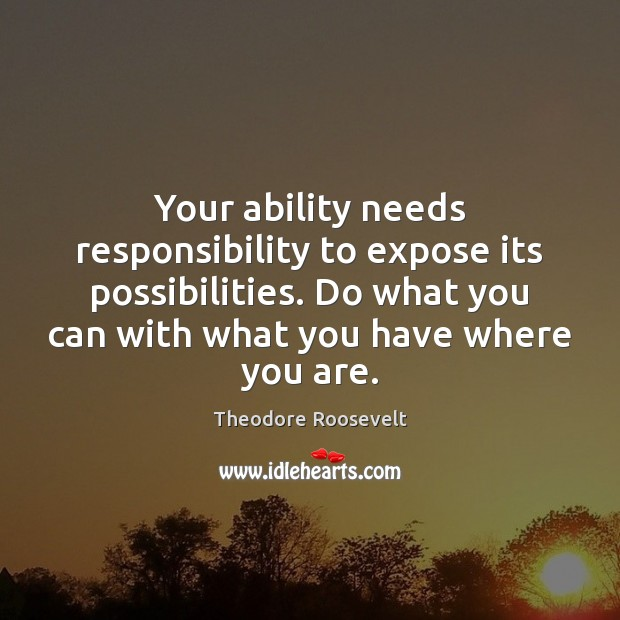 Image, Your ability needs responsibility to expose its possibilities. Do what you can
