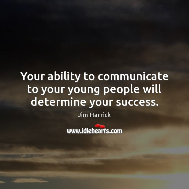 Your ability to communicate to your young people will determine your success. Ability Quotes Image