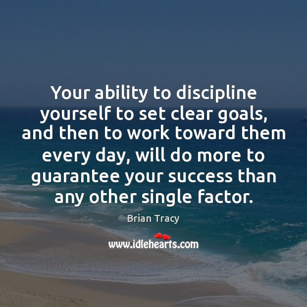 Your ability to discipline yourself to set clear goals, and then to Image