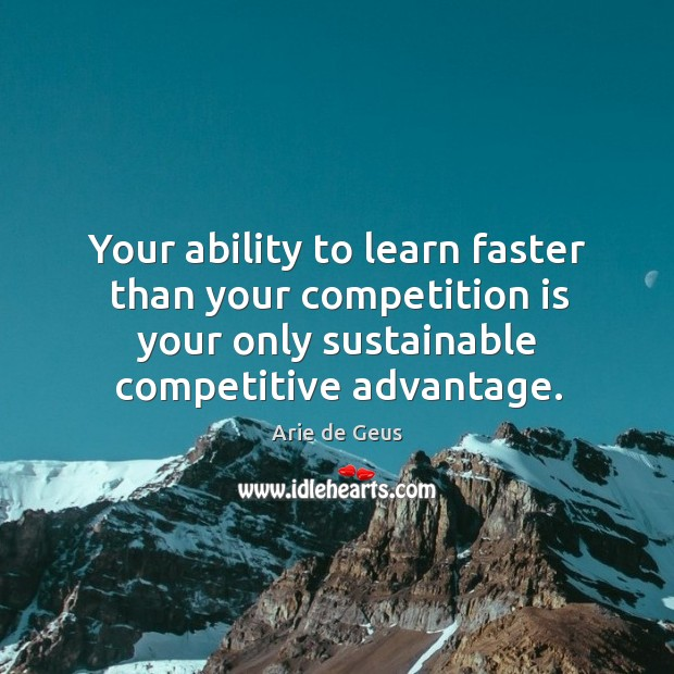 Image, Your ability to learn faster than your competition is your only sustainable competitive advantage.