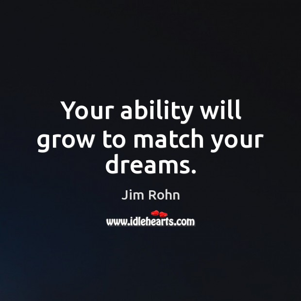 Your ability will grow to match your dreams. Jim Rohn Picture Quote