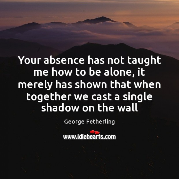 Your absence has not taught me how to be alone, it merely Image