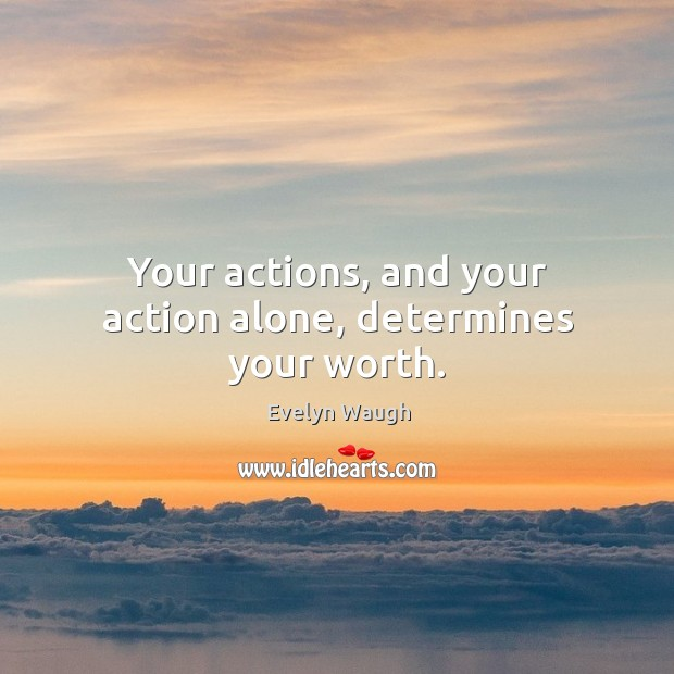 Image, Your actions, and your action alone, determines your worth.