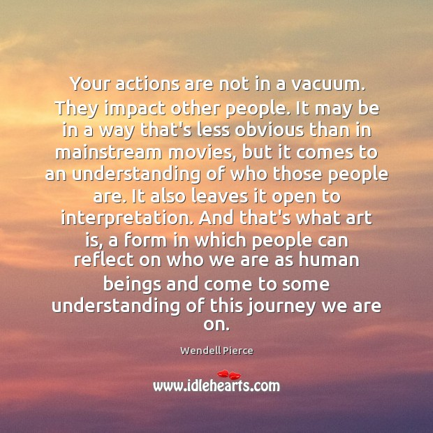 Your actions are not in a vacuum. They impact other people. It Wendell Pierce Picture Quote