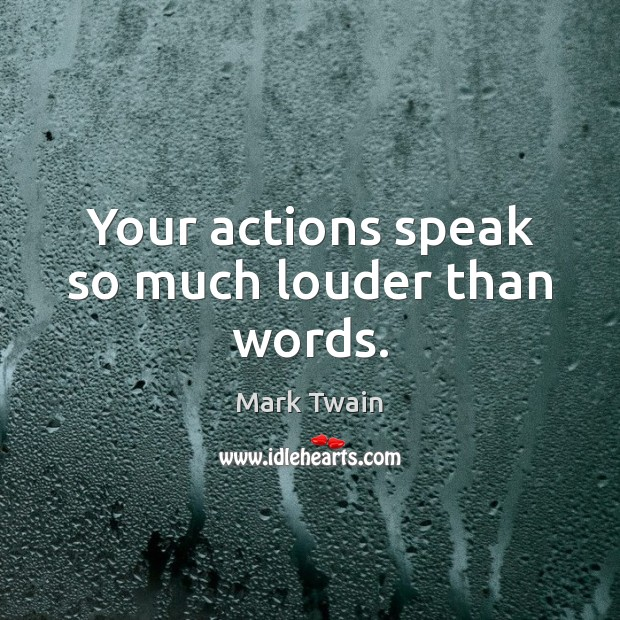 Your actions speak so much louder than words. Image