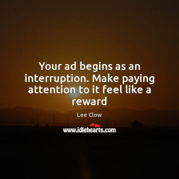 Your ad begins as an interruption. Make paying attention to it feel like a reward Image